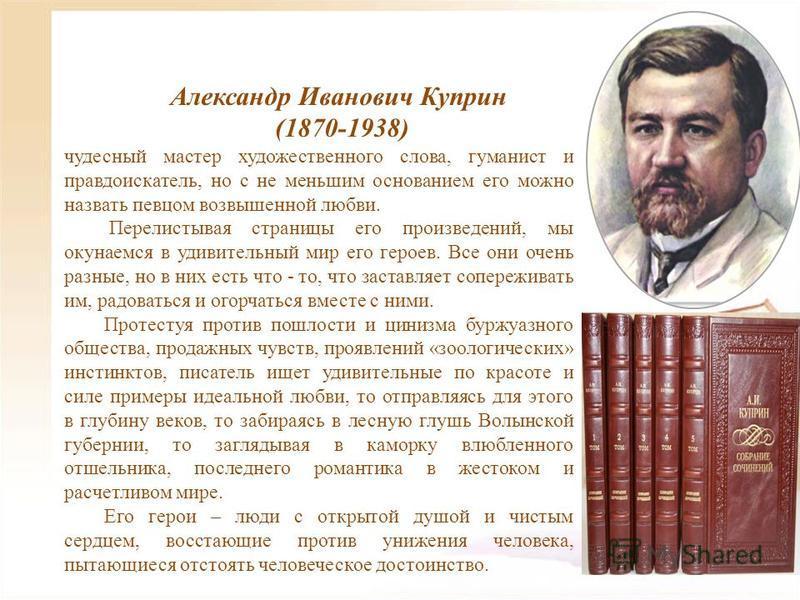 Александр Иванович Куприн (1870-1938) чудесный мастер художественного слова, гуманист и правдоискатель, но с не меньшим основанием его можно назвать певцом возвышенной любви. Перелистывая страницы его произведений, мы окунаемся в удивительный мир его