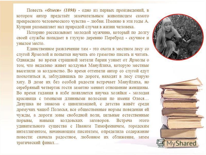 Повесть «Олеся» (1898) - одно из первых произведений, в котором автор предстаёт замечательным живописцем самого прекрасного человеческого чувства – любви. Именно в эти годы А. Куприн размышляет нал природой случая в жизни человека. Историю рассказыва
