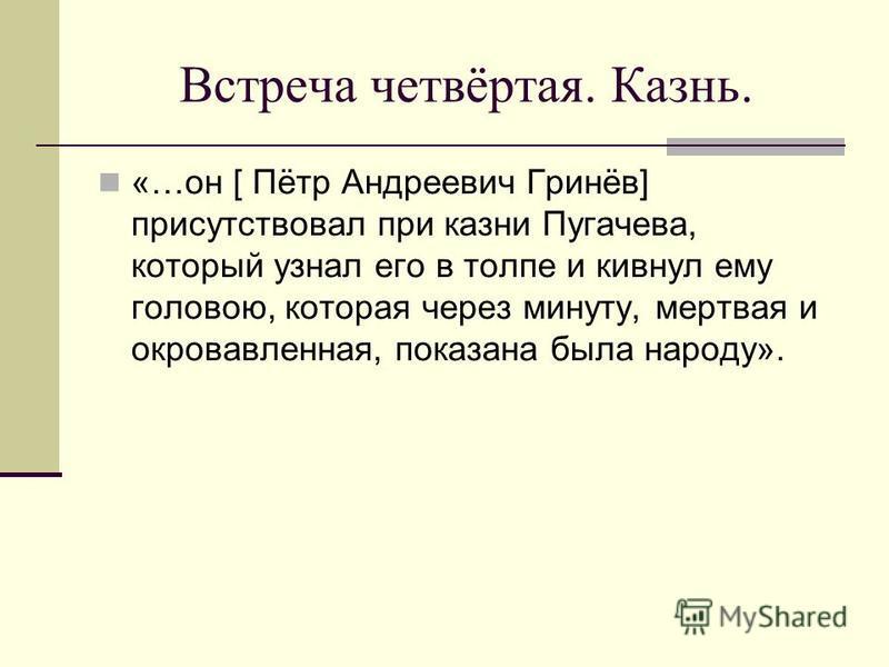 Встреча четвёртая. Казнь. «…он [ Пётр Андреевич Гринёв] присутствовал при казни Пугачева, который узнал его в толпе и кивнул ему головою, которая через минуту, мертвая и окровавленная, показана была народу».