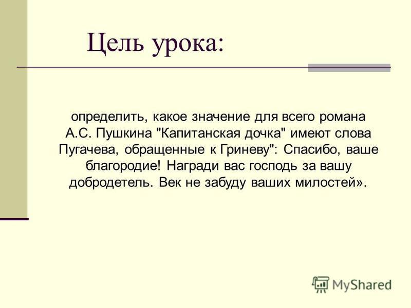 Цель урока: определить, какое значение для всего романа А.С. Пушкина Капитанская дочка имеют слова Пугачева, обращенные к Гриневу: Спасибо, ваше благородие! Награди вас господь за вашу добродетель. Век не забуду ваших милостей».