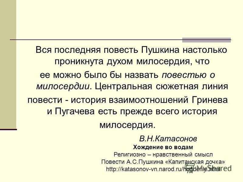 Вся последняя повесть Пушкина настолько проникнута духом милосердия, что ее можно было бы назвать повестью о милосердии. Центральная сюжетная линия повести - история взаимоотношений Гринева и Пугачева есть прежде всего история милосердия. В.Н.Катасон