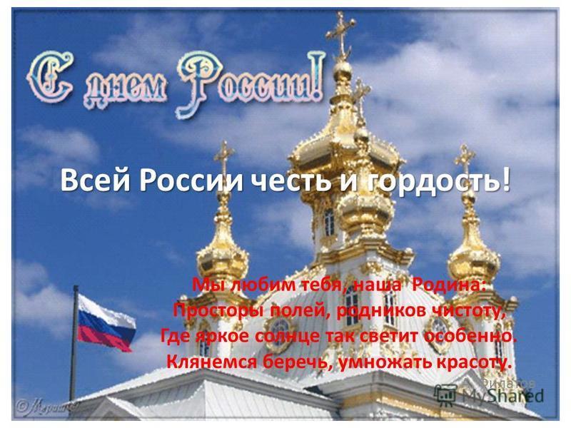 Всей России честь и гордость! Мы любим тебя, наша Родина: Просторы полей, родников чистоту, Где яркое солнце так светит особенно. Клянемся беречь, умножать красоту. А. Филатов