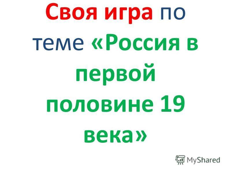 Своя игра по теме «Россия в первой половине 19 века»