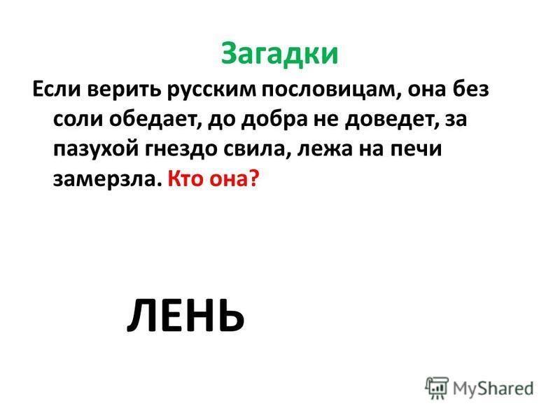 Загадки Если верить русским пословицам, она без соли обедает, до добра не доведет, за пазухой гнездо свила, лежа на печи замерзла. Кто она? ЛЕНЬ