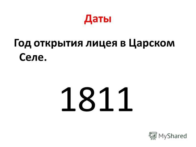 Даты Год открытия лицея в Царском Селе. 1811