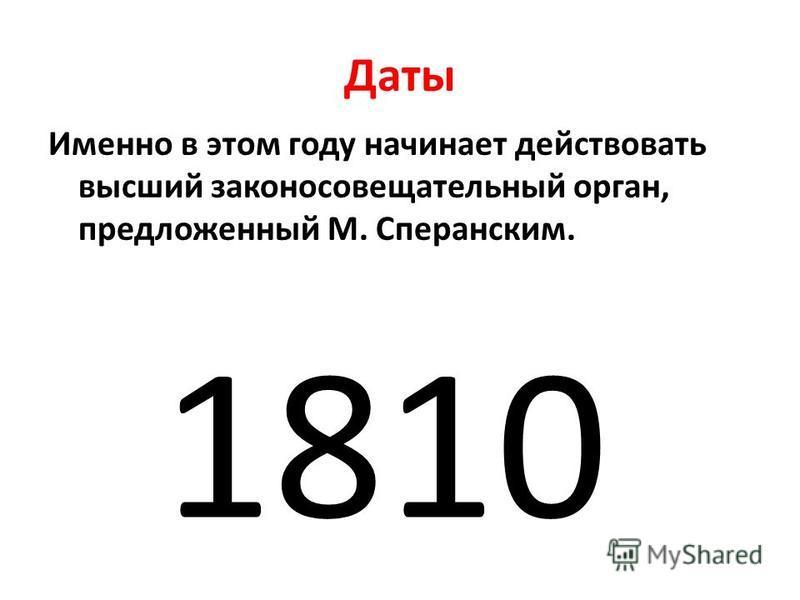 Даты Именно в этом году начинает действовать высший законосовещательный орган, предложенный М. Сперанским. 1810
