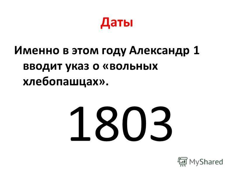 Даты Именно в этом году Александр 1 вводит указ о «вольных хлебопашцах». 1803