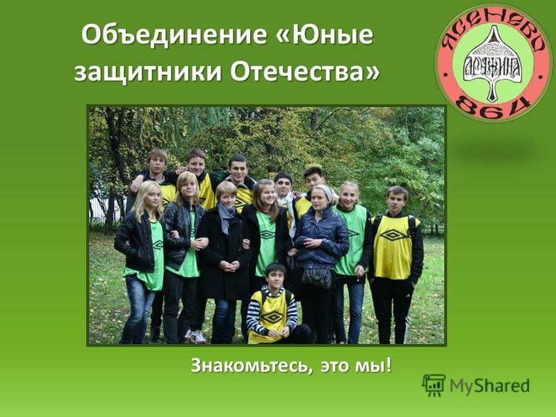 Объединение «Юные защитники Отечества» Знакомьтесь, это мы!
