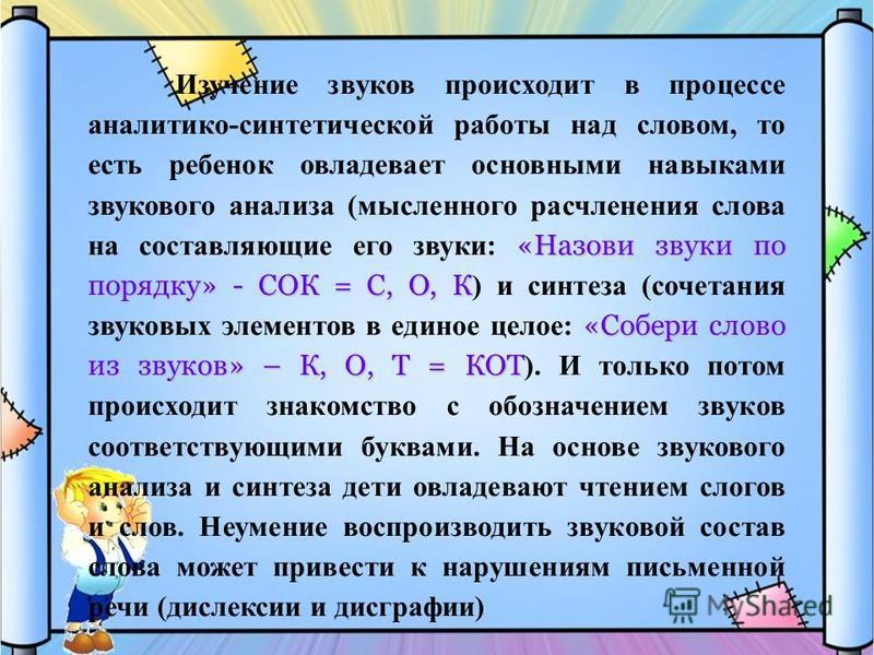 «Назови звуки по порядку» - СОК = С, О, К «Собери слово из звуков» – К, О, Т = КОТ Изучение звуков происходит в процессе аналитико-синтетической работы над словом, то есть ребенок овладевает основными навыками звукового анализа (мысленного расчленени