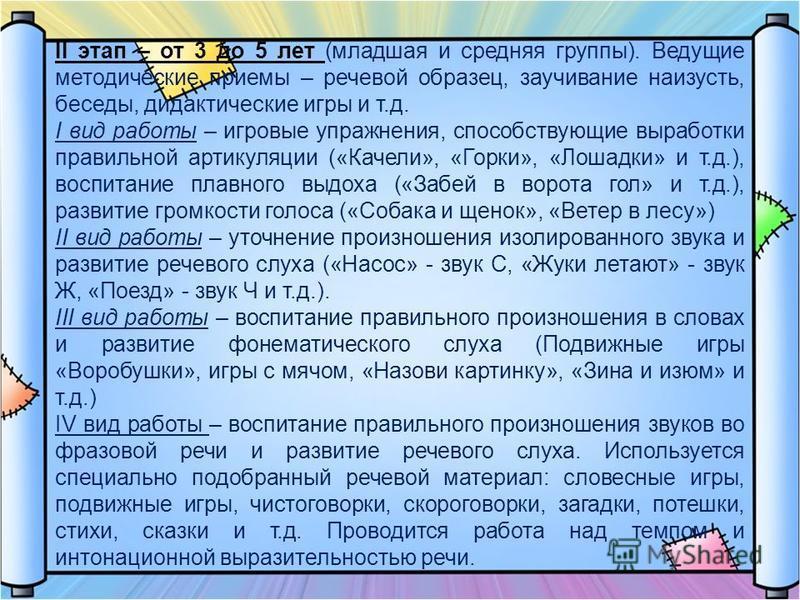 II этап – от 3 до 5 лет (младшая и средняя группы). Ведущие методические приемы – речевой образец, заучивание наизусть, беседы, дидактические игры и т.д. I вид работы – игровые упражнения, способствующие выработки правильной артикуляции («Качели», «Г