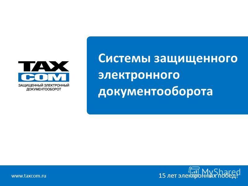 www.taxcom.ru 15 лет электронных побед! Системы защищенного электронного документооборота