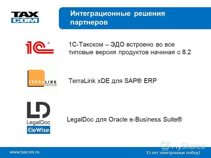 www.taxcom.ru 15 лет электронных побед! Интеграционные решения партнеров TerraLink xDE для SAP® ERP LegalDoc для Oracle e-Business Suite® 1C-Такском – ЭДО встроено во все типовые версия продуктов начиная с 8.2
