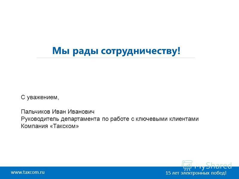 www.taxcom.ru 15 лет электронных побед! Мы рады сотрудничеству! С уважением, Пальчиков Иван Иванович Руководитель департамента по работе с ключевыми клиентами Компания «Такском»