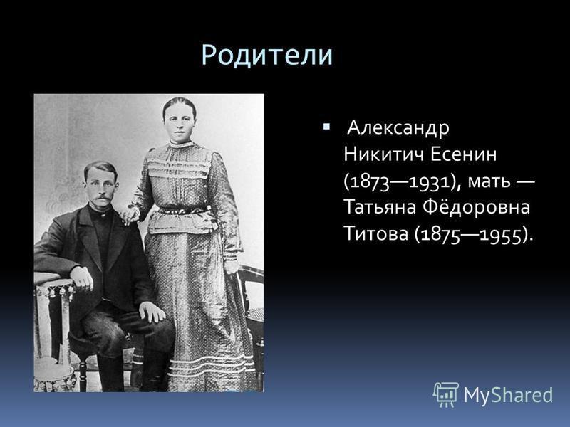 Родители Александр Никитич Есенин (18731931), мать Татьяна Фёдоровна Титова (18751955).