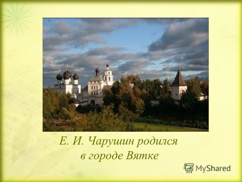 Е. И. Чарушин родился в городе Вятке