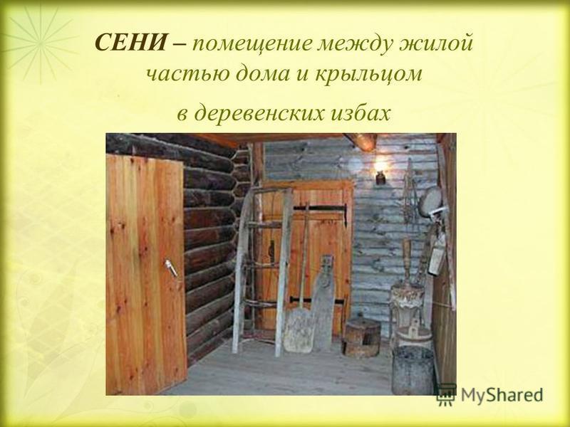 СЕНИ – помещение между жилой частью дома и крыльцом в деревенских избах