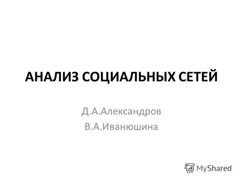 АНАЛИЗ СОЦИАЛЬНЫХ СЕТЕЙ Д.А.Александров В.А.Иванюшина