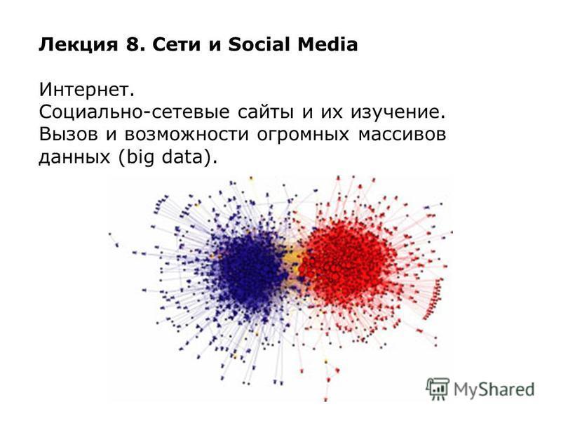 Лекция 8. Сети и Social Media Интернет. Социально-сетевые сайты и их изучение. Вызов и возможности огромных массивов данных (big data).