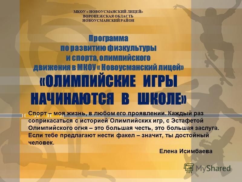 Программа по развитию физкультуры и спорта, олимпийского движения в МКОУ « Новоусманский лицей» «ОЛИМПИЙСКИЕ ИГРЫ НАЧИНАЮТСЯ В ШКОЛЕ» Спорт – моя жизнь, в любом его проявлении. Каждый раз соприкасаться с историей Олимпийских игр, с Эстафетой Олимпийс