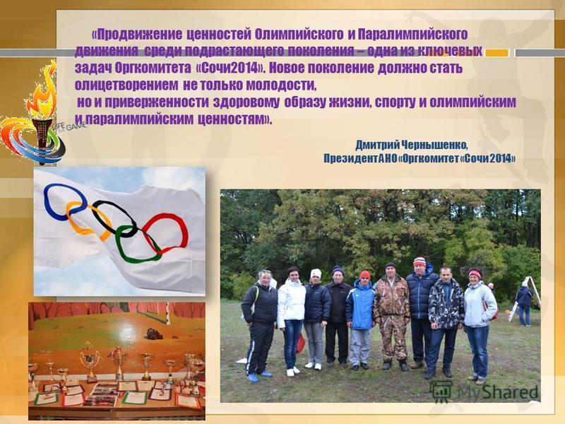 «Продвижение ценностей Олимпийского и Паралимпийского движения среди подрастающего поколения – одна из ключевых задач Оргкомитета «Сочи 2014». Новое поколение должно стать олицетворением не только молодости, но и приверженности здоровому образу жизни