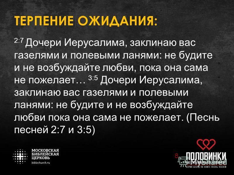 ТЕРПЕНИЕ ОЖИДАНИЯ: 2:7 Дочери Иерусалима, заклинаю вас газелями и полевыми ланями: не будите и не возбуждайте любви, пока она сама не пожелает… 3:5 Дочери Иерусалима, заклинаю вас газелями и полевыми ланями: не будите и не возбуждайте любви пока она