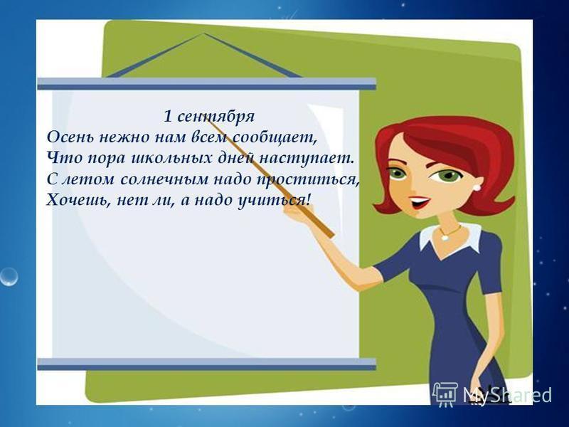 1 сентября Осень нежно нам всем сообщает, Что пора школьных дней наступает. С летом солнечным надо проститься, Хочешь, нет ли, а надо учиться!