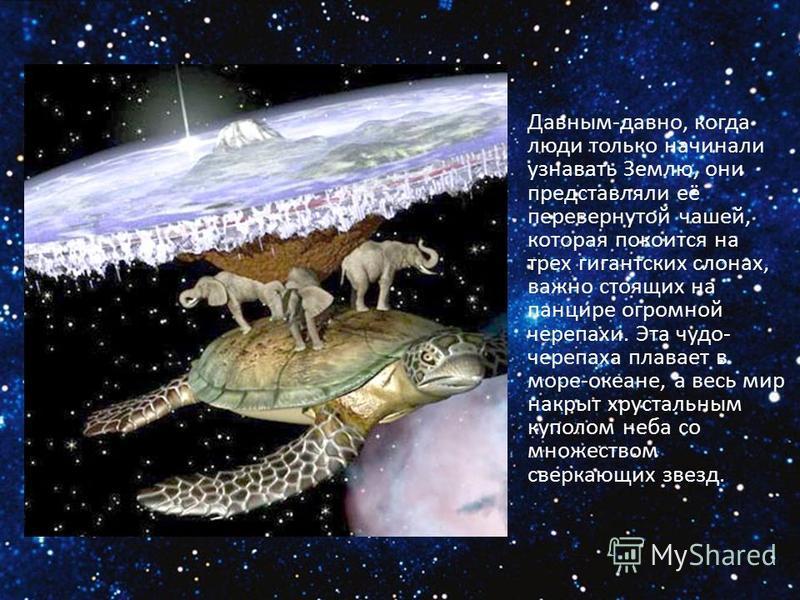 Давным-давно, когда люди только начинали узнавать Землю, они представляли её перевернутой чашей, которая покоится на трех гигантских слонах, важно стоящих на панцире огромной черепахи. Эта чудо- черепаха плавает в море-океане, а весь мир накрыт хруст
