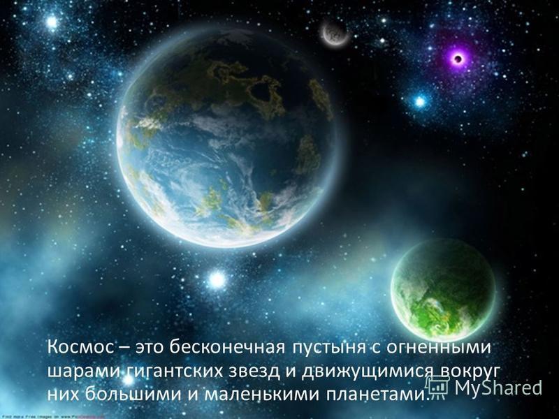Космос – это бесконечная пустыня с огненными шарами гигантских звезд и движущимися вокруг них большими и маленькими планетами.
