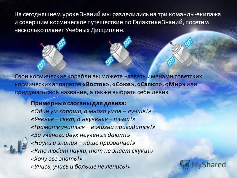 На сегодняшнем уроке Знаний мы разделились на три команды-экипажа и совершим космическое путешествие по Галактике Знаний, посетим несколько планет Учебных Дисциплин. Свои космические корабли вы можете назвать именами советских космических аппаратов «