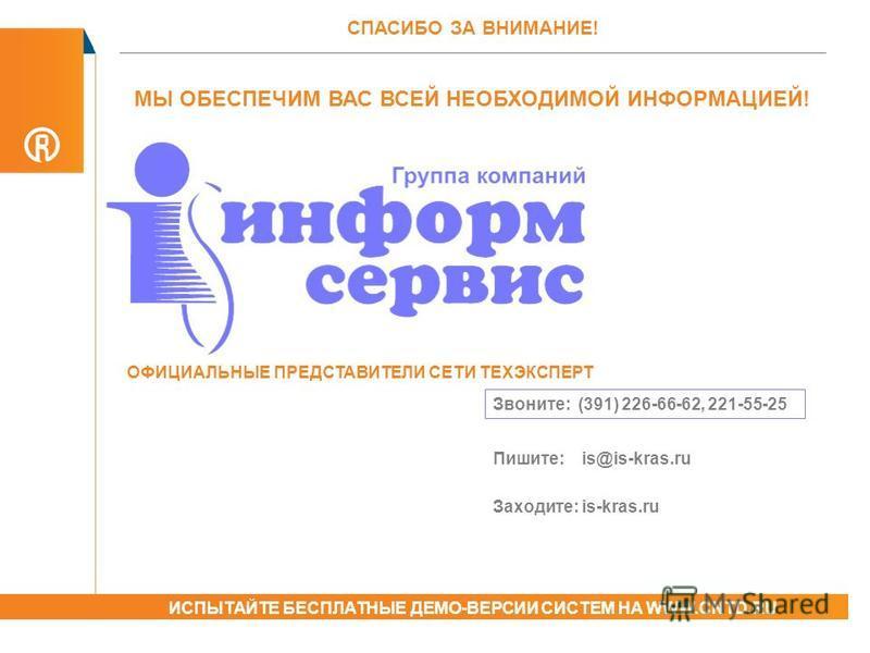 МЫ ОБЕСПЕЧИМ ВАС ВСЕЙ НЕОБХОДИМОЙ ИНФОРМАЦИЕЙ! Звоните: (391) 226-66-62, 221-55-25 Пишите: is@is-kras.ru Заходите: is-kras.ru СПАСИБО ЗА ВНИМАНИЕ! ИСПЫТАЙТЕ БЕСПЛАТНЫЕ ДЕМО-ВЕРСИИ СИСТЕМ НА WWW.CNTD.RU ОФИЦИАЛЬНЫЕ ПРЕДСТАВИТЕЛИ СЕТИ ТЕХЭКСПЕРТ
