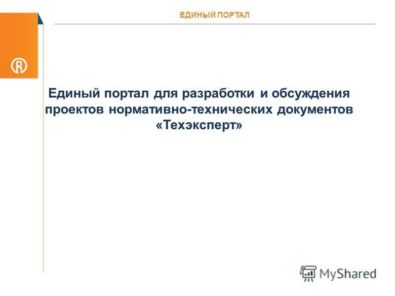 Единый портал для разработки и обсуждения проектов нормативно-технических документов «Техэксперт» ЕДИНЫЙ ПОРТАЛ