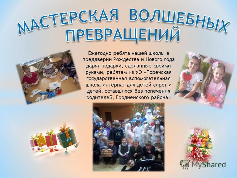 Ежегодно ребята нашей школы в преддверии Рождества и Нового года дарят подарки, сделанные своими руками, ребятам из УО «Поречская государственная вспомогательная школа-интернат для детей-сирот и детей, оставшихся без попечения родителей, Гродненского
