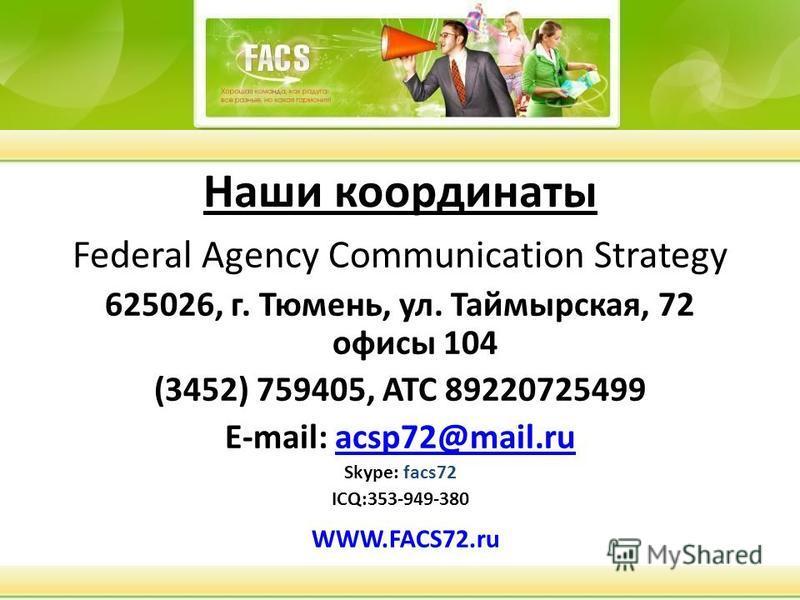 Наши координаты Federal Agency Communication Strategy 625026, г. Тюмень, ул. Таймырская, 72 офисы 104 (3452) 759405, АТС 89220725499 E-mail: acsp72@mail.ruacsp72@mail.ru Skуpe: facs72 ICQ:353-949-380 WWW.FACS72.ru