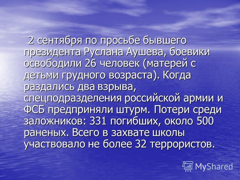 2 сентября по просьбе бывшего президента Руслана Аушева, боевики освободили 26 человек (матерей с детьми грудного возраста). Когда раздались два взрыва, спецподразделения российской армии и ФСБ предприняли штурм. Потери среди заложников: 331 погибших