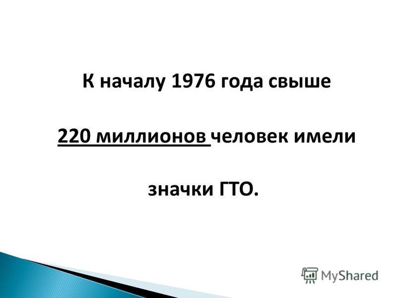 К началу 1976 года свыше 220 миллионов человек имели значки ГТО.