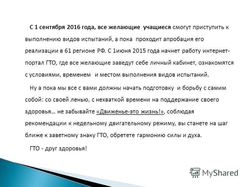 С 1 сентября 2016 года, все желающие учащиеся смогут приступить к выполнению видов испытаний, а пока проходит апробация его реализации в 61 регионе РФ. С 1 июня 2015 года начнет работу интернет- портал ГТО, где все желающие заведут себе личный кабине