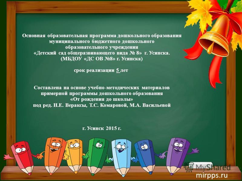 Основная образовательная программа дошкольного образования муниципального бюджетного дошкольного образовательного учреждения «Детский сад общеразвивающего вида 8» г. Усинска. (МБДОУ «ДС ОВ 8» г. Усинска) срок реализации 5 лет Составлена на основе уче