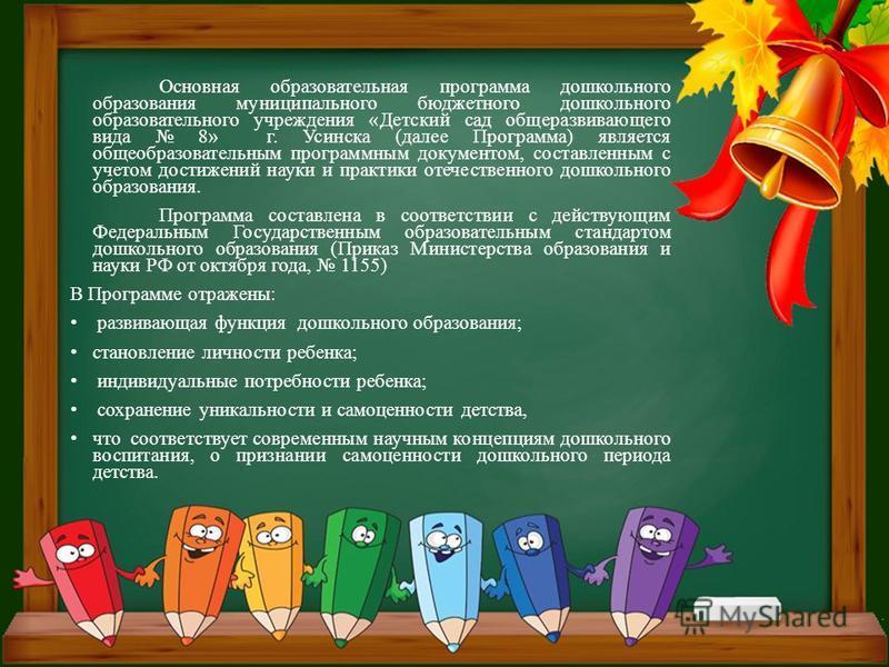 Основная образовательная программа дошкольного образования муниципального бюджетного дошкольного образовательного учреждения «Детский сад общеразвивающего вида 8» г. Усинска (далее Программа) является общеобразовательным программным документом, соста