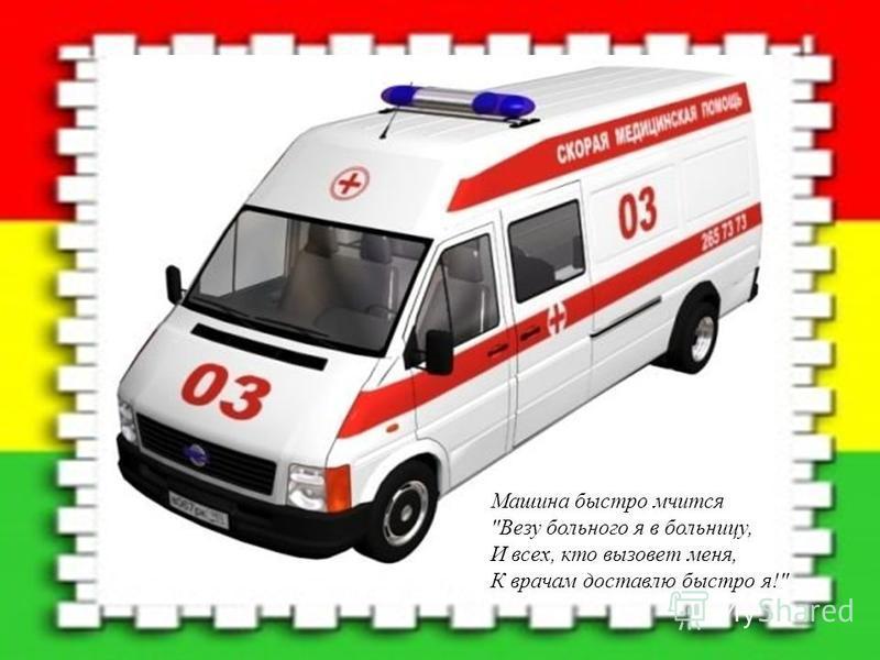 Машина быстро мчится Везу больного я в больницу, И всех, кто вызовет меня, К врачам доставлю быстро я!