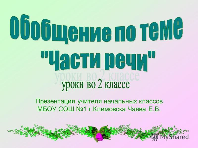 Презентация учителя начальных классов МБОУ СОШ 1 г.Климовска Чаева Е.В.