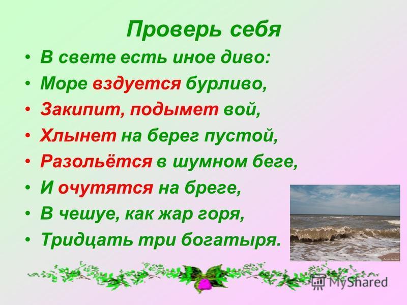 Проверь себя В свете есть иное диво: Море вздуется бурливо, Закипит, подымет вой, Хлынет на берег пустой, Разольётся в шумном беге, И очутятся на бреге, В чешуе, как жар горя, Тридцать три богатыря.