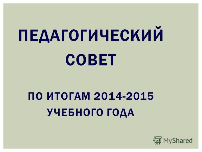 ПЕДАГОГИЧЕСКИЙ СОВЕТ ПО ИТОГАМ 2014-2015 УЧЕБНОГО ГОДА