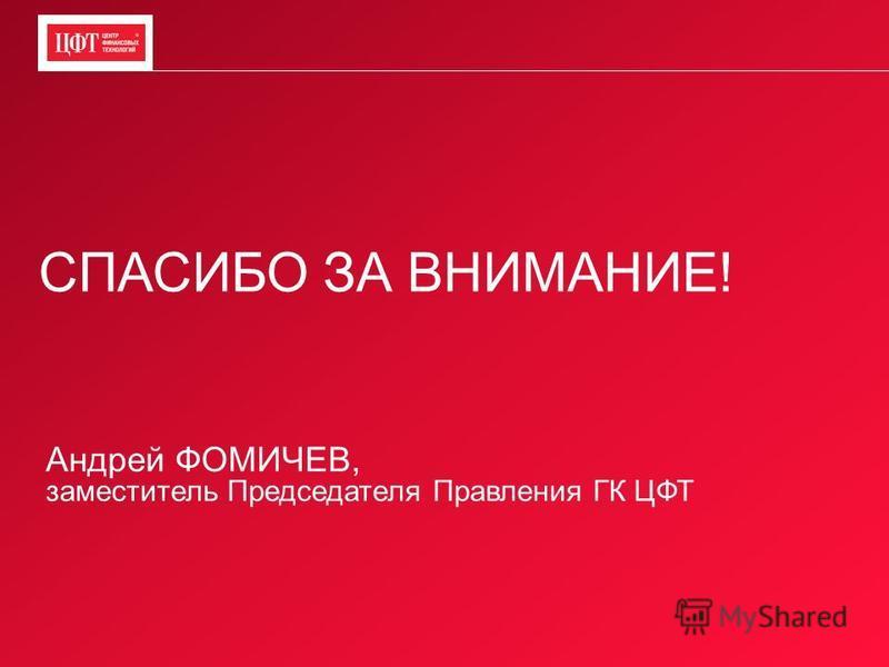 СПАСИБО ЗА ВНИМАНИЕ! Андрей ФОМИЧЕВ, заместитель Председателя Правления ГК ЦФТ