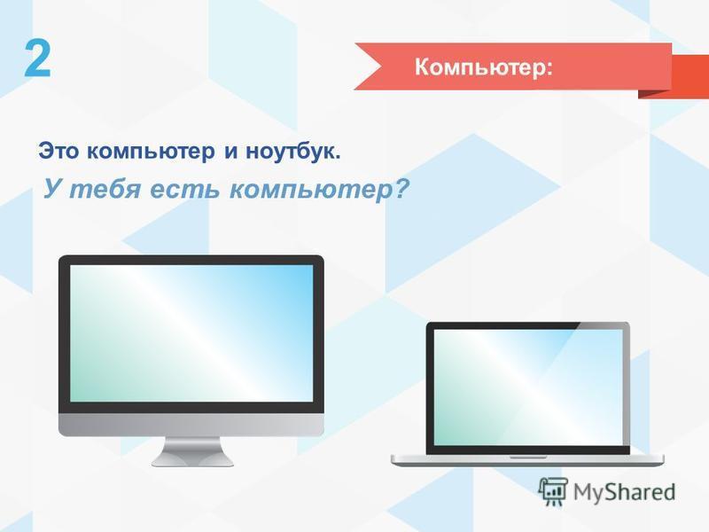 Компьютер: 2 Это компьютер и ноутбук. У тебя есть компьютер?