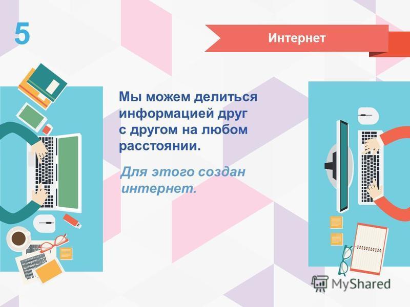 Интернет 5 Мы можем делиться информацией друг с другом на любом расстоянии. Для этого создан интернет.