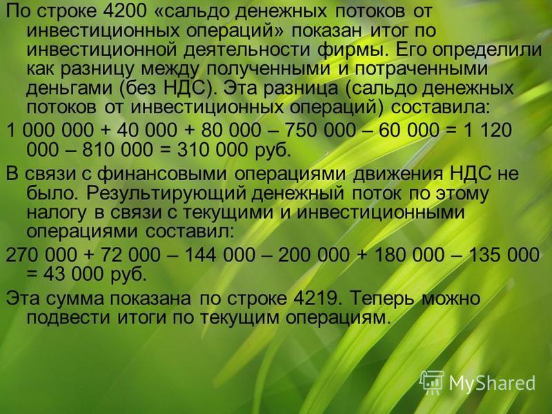 По строке 4200 «сальдо денежных потоков от инвестиционных операций» показан итог по инвестиционной деятельности фирмы. Его определили как разницу между полученными и потраченными деньгами (без НДС). Эта разница (сальдо денежных потоков от инвестицион