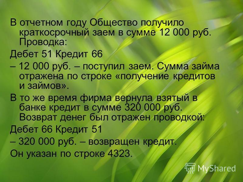 В отчетном году Общество получило краткосрочный заем в сумме 12 000 руб. Проводка: Дебет 51 Кредит 66 – 12 000 руб. – поступил заем. Сумма займа отражена по строке «получение кредитов и займов». В то же время фирма вернула взятый в банке кредит в сум