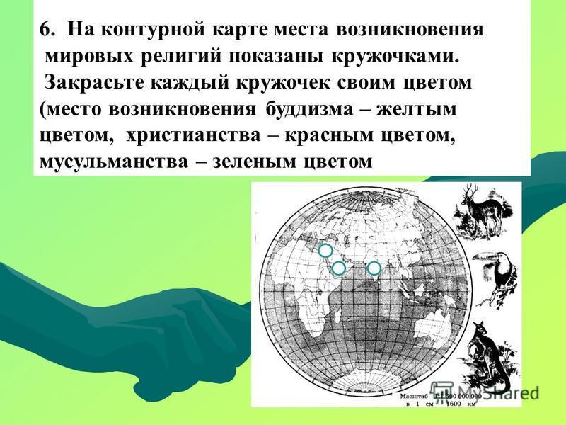 6. На контурной карте места возникновения мировых религий показаны кружочками. Закрасьте каждый кружочек своим цветом (место возникновения буддизма – желтым цветом, христианства – красным цветом, мусульманства – зеленым цветом