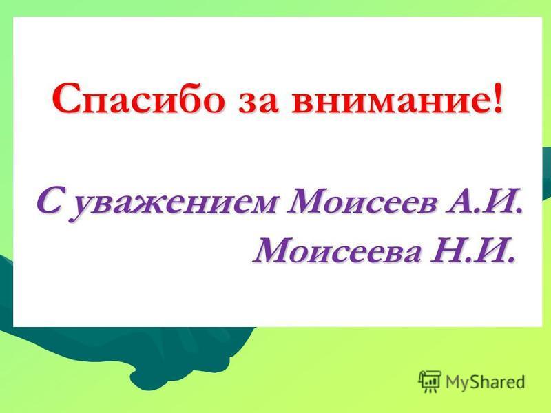 Спасибо за внимание! С уважением Моисеев А.И. Моисеева Н.И.