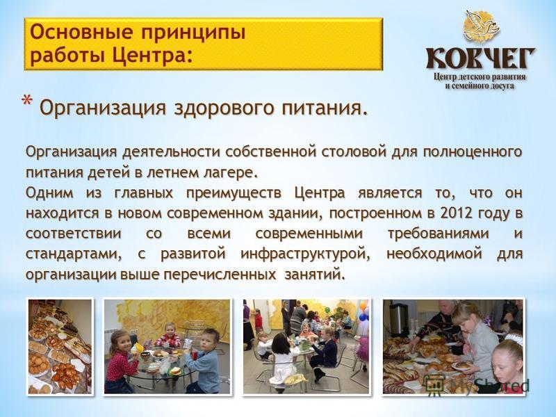 * Организация здорового питания. Организация деятельности собственной столовой для полноценного питания детей в летнем лагере. Одним из главных преимуществ Центра является то, что он находится в новом современном здании, построенном в 2012 году в соо
